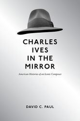 Charles Ives in the MirrorAmerican Histories of an Iconic Composer