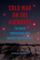 Cold War on the AirwavesThe Radio Propaganda War against East Germany