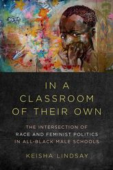 In a Classroom of Their Own – The Intersection of Race and Feminist Politics in All-Black Male Schools | Illinois Scholarship Online