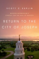 Return to the City of JosephModern Mormonism's Contest for the Soul of Nauvoo