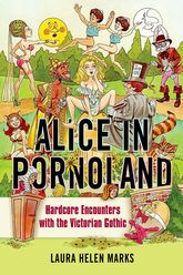 Alice in PornolandHardcore Encounters with the Victorian Gothic